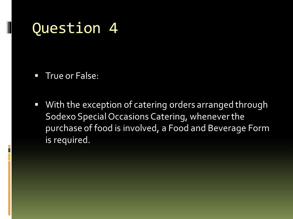 Question 4  True or False:  With the exception of catering orders arranged through Sodexo Special Occasions Catering, whenever the purchase of food is involved, a Food and Beverage Form is required.