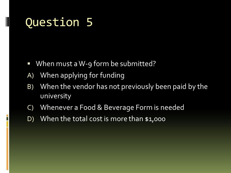 Question 5  When must a W-9 form be submitted.