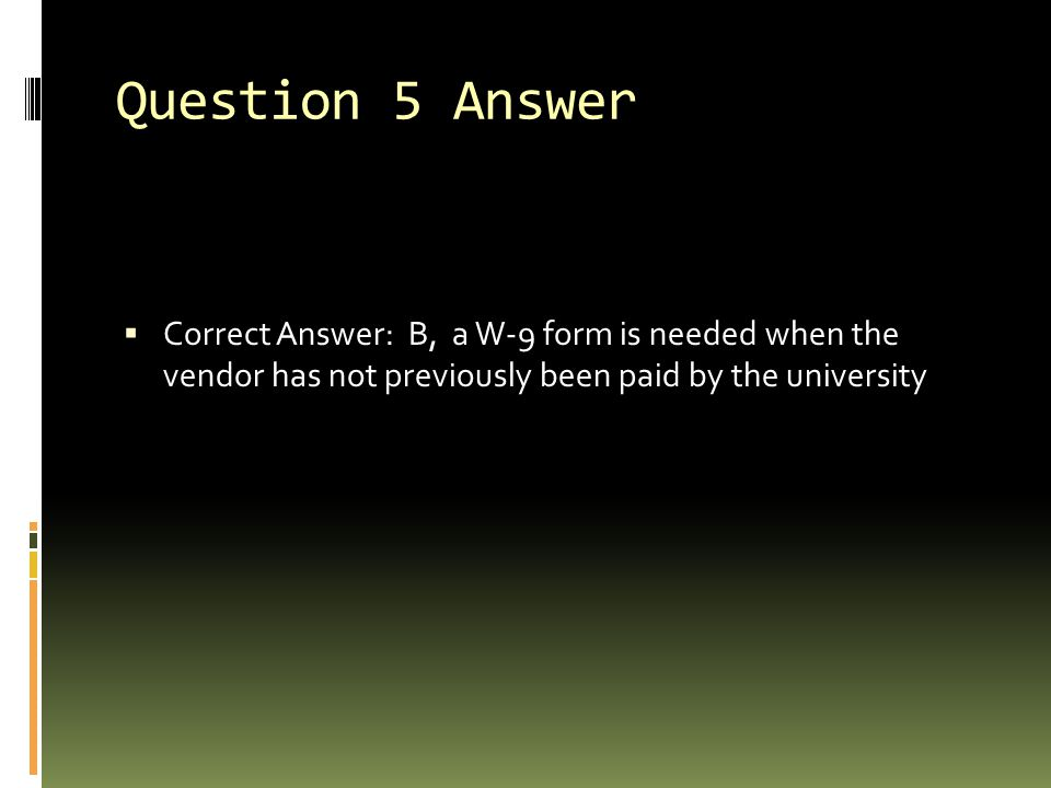 Question 5 Answer  Correct Answer: B, a W-9 form is needed when the vendor has not previously been paid by the university