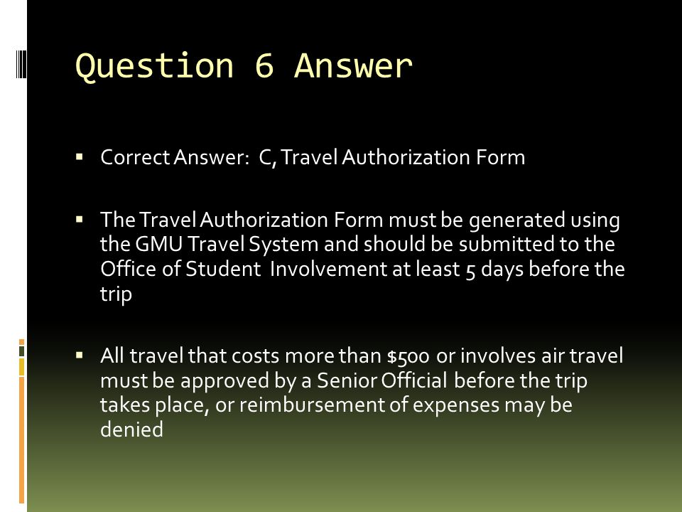 Question 6 Answer  Correct Answer: C, Travel Authorization Form  The Travel Authorization Form must be generated using the GMU Travel System and should be submitted to the Office of Student Involvement at least 5 days before the trip  All travel that costs more than $500 or involves air travel must be approved by a Senior Official before the trip takes place, or reimbursement of expenses may be denied