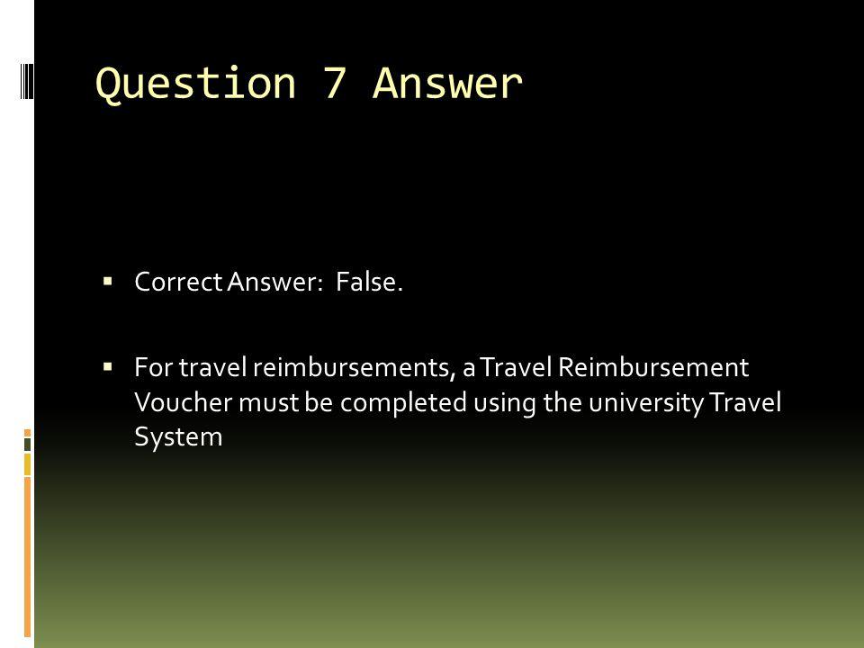 Question 7 Answer  Correct Answer: False.  For travel reimbursements, a Travel Reimbursement Voucher must be completed using the university Travel S
