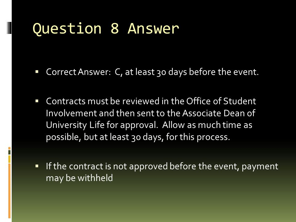 Question 8 Answer  Correct Answer: C, at least 30 days before the event.  Contracts must be reviewed in the Office of Student Involvement and then s