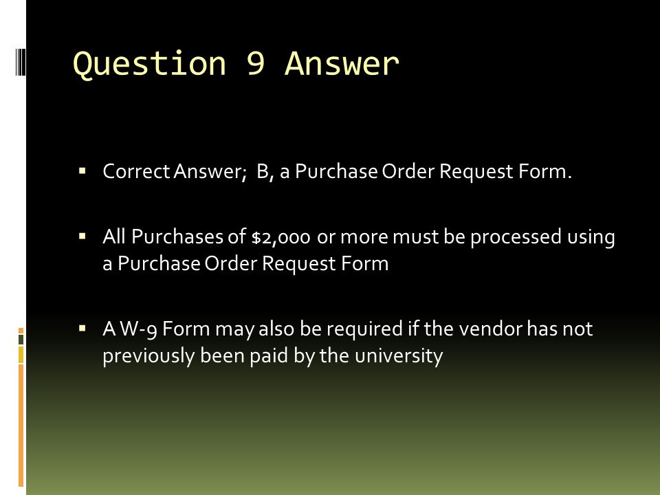 Question 9 Answer  Correct Answer; B, a Purchase Order Request Form.  All Purchases of $2,000 or more must be processed using a Purchase Order Reque