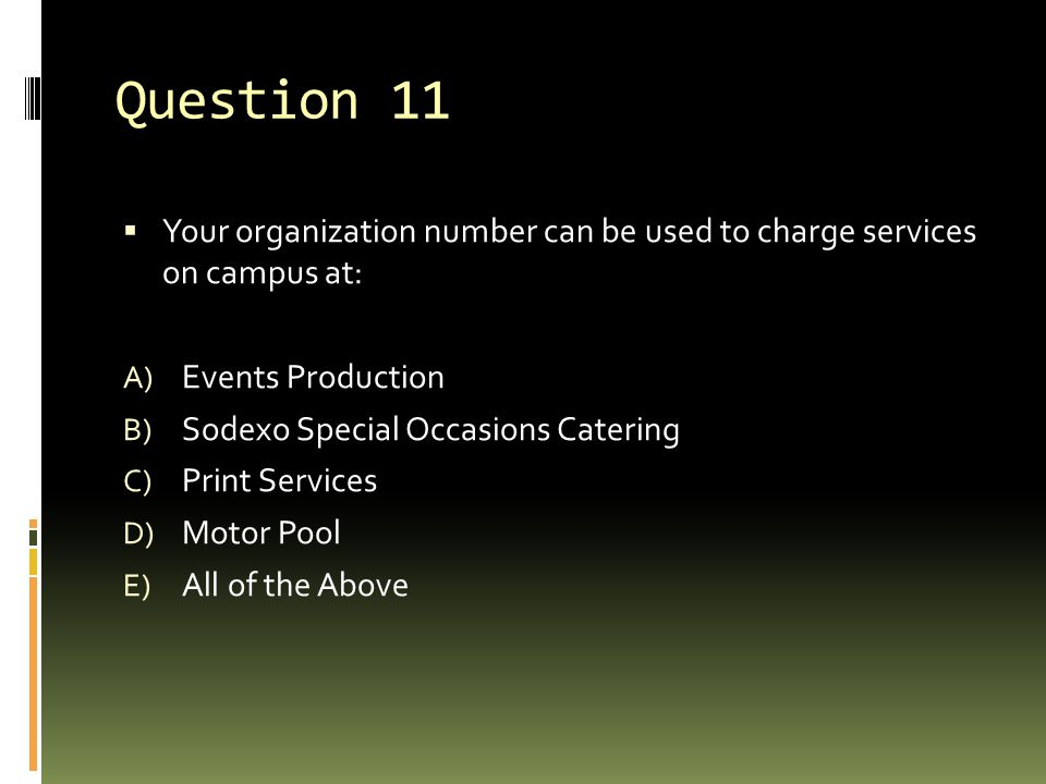 Question 11  Your organization number can be used to charge services on campus at: A) Events Production B) Sodexo Special Occasions Catering C) Print Services D) Motor Pool E) All of the Above