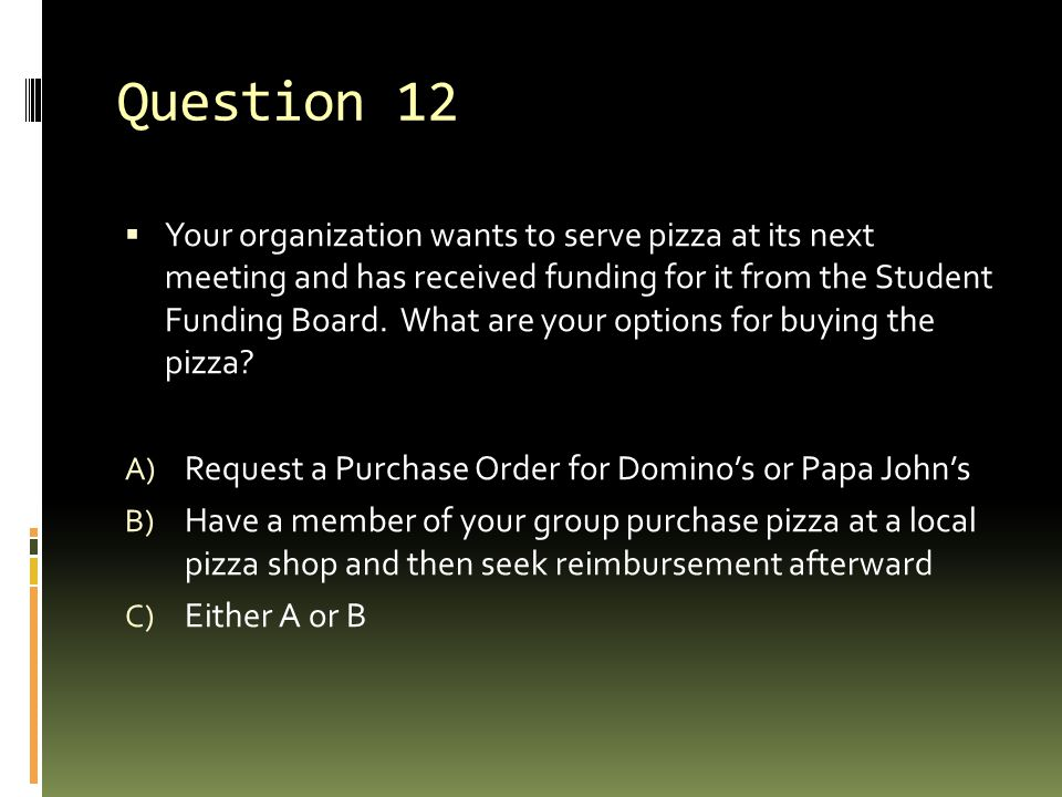 Question 12  Your organization wants to serve pizza at its next meeting and has received funding for it from the Student Funding Board.