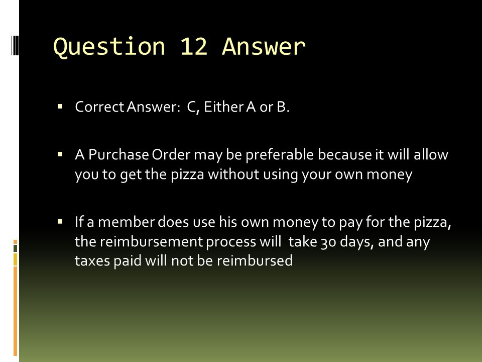 Question 12 Answer  Correct Answer: C, Either A or B.  A Purchase Order may be preferable because it will allow you to get the pizza without using y