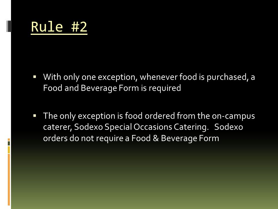 Rule #2  With only one exception, whenever food is purchased, a Food and Beverage Form is required  The only exception is food ordered from the on-c