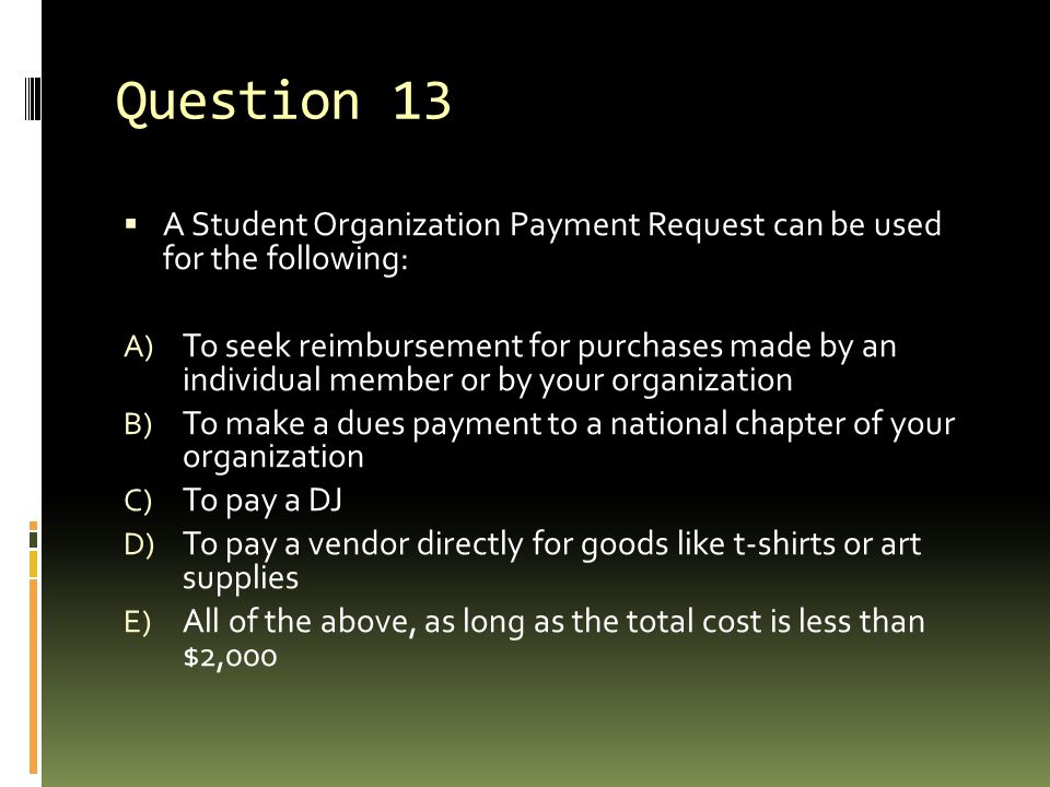 Question 13  A Student Organization Payment Request can be used for the following: A) To seek reimbursement for purchases made by an individual member or by your organization B) To make a dues payment to a national chapter of your organization C) To pay a DJ D) To pay a vendor directly for goods like t-shirts or art supplies E) All of the above, as long as the total cost is less than $2,000