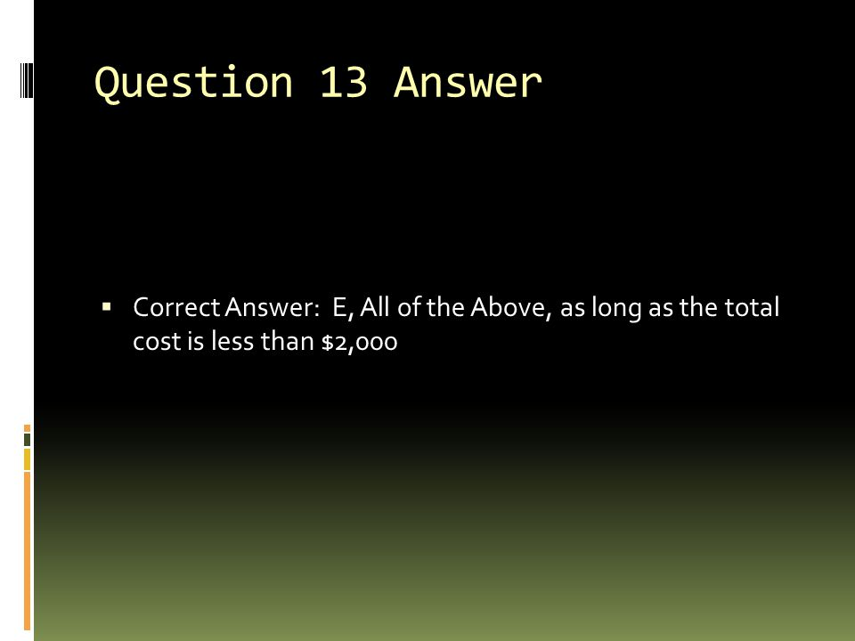 Question 13 Answer  Correct Answer: E, All of the Above, as long as the total cost is less than $2,000
