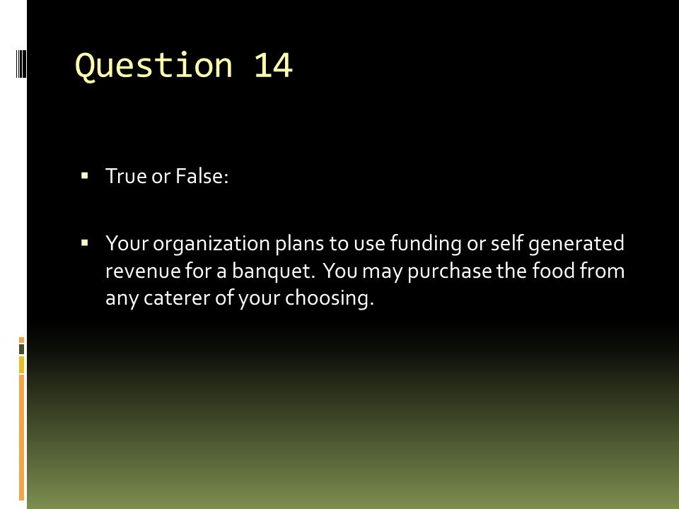 Question 14  True or False:  Your organization plans to use funding or self generated revenue for a banquet. You may purchase the food from any cate