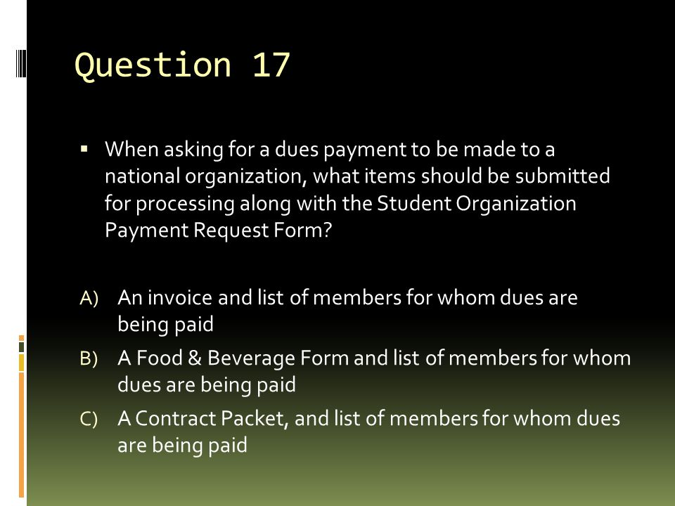 Question 17  When asking for a dues payment to be made to a national organization, what items should be submitted for processing along with the Stude