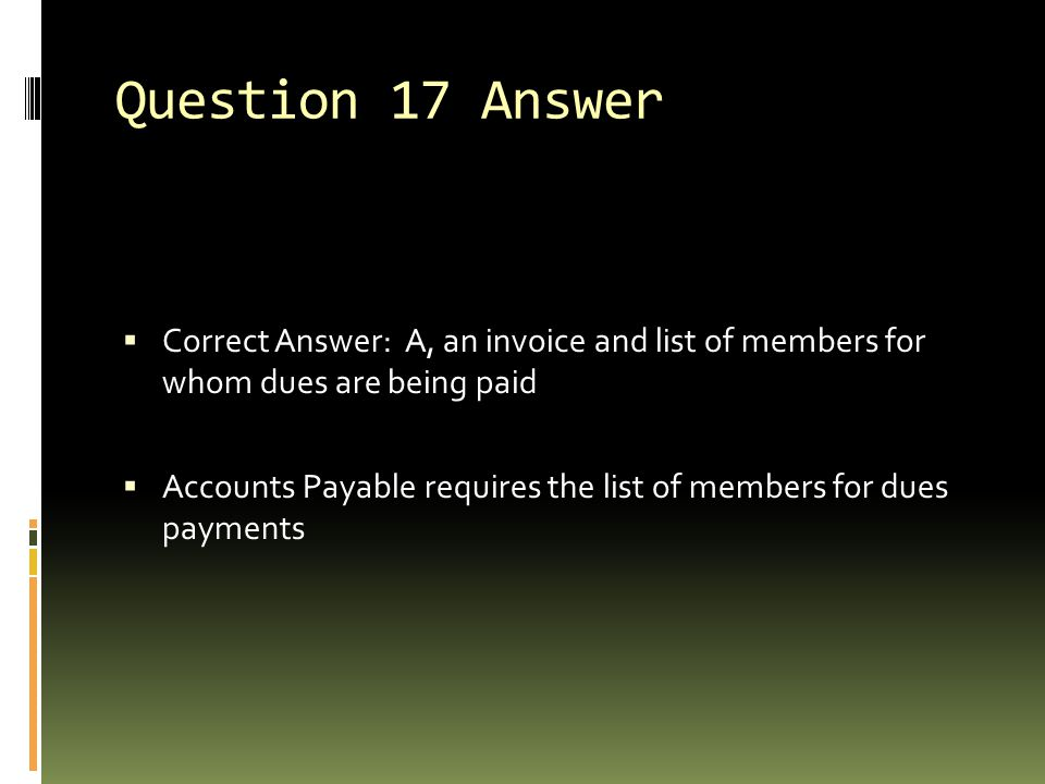 Question 17 Answer  Correct Answer: A, an invoice and list of members for whom dues are being paid  Accounts Payable requires the list of members fo