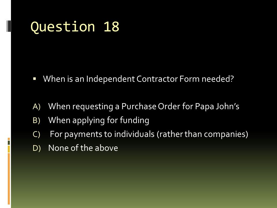 Question 18  When is an Independent Contractor Form needed? A) When requesting a Purchase Order for Papa John's B) When applying for funding C) For p