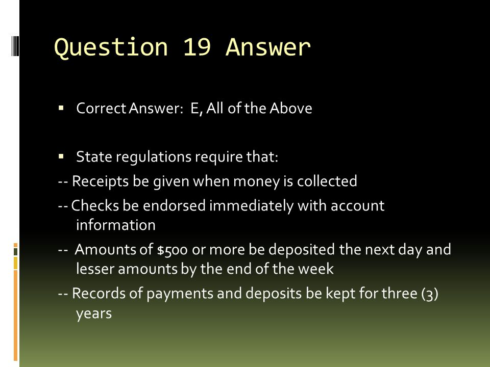 Question 19 Answer  Correct Answer: E, All of the Above  State regulations require that: -- Receipts be given when money is collected -- Checks be e
