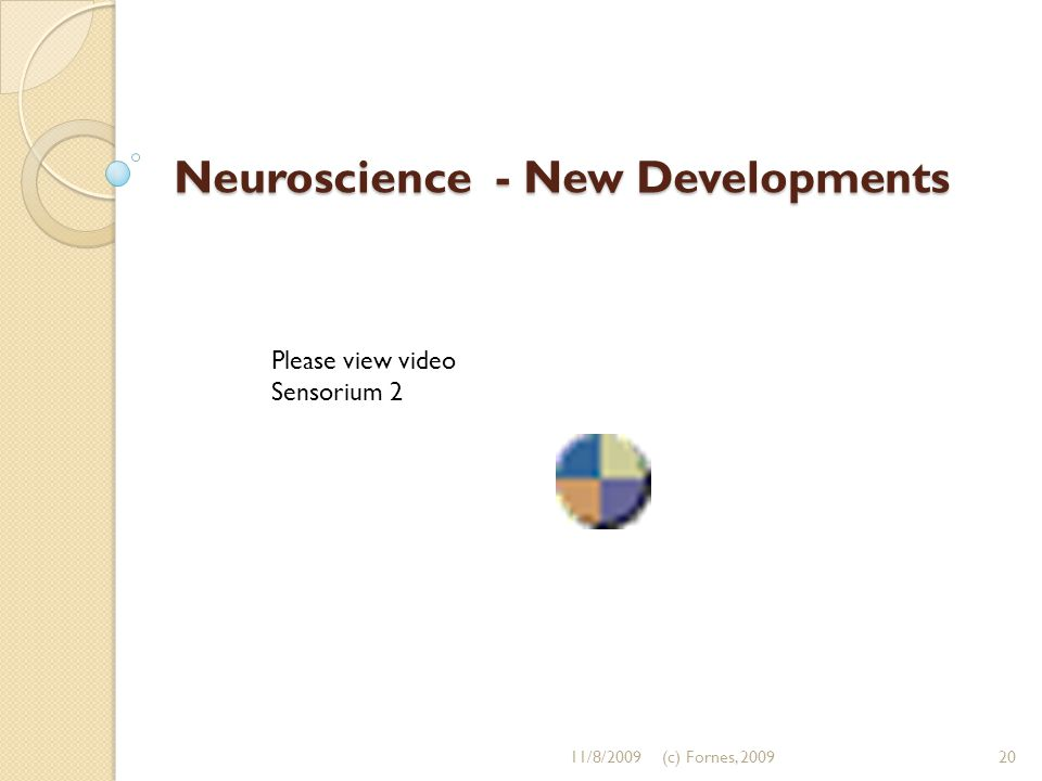 Neuroscience - New Developments Please view video Sensorium 2 11/8/200920(c) Fornes, 2009