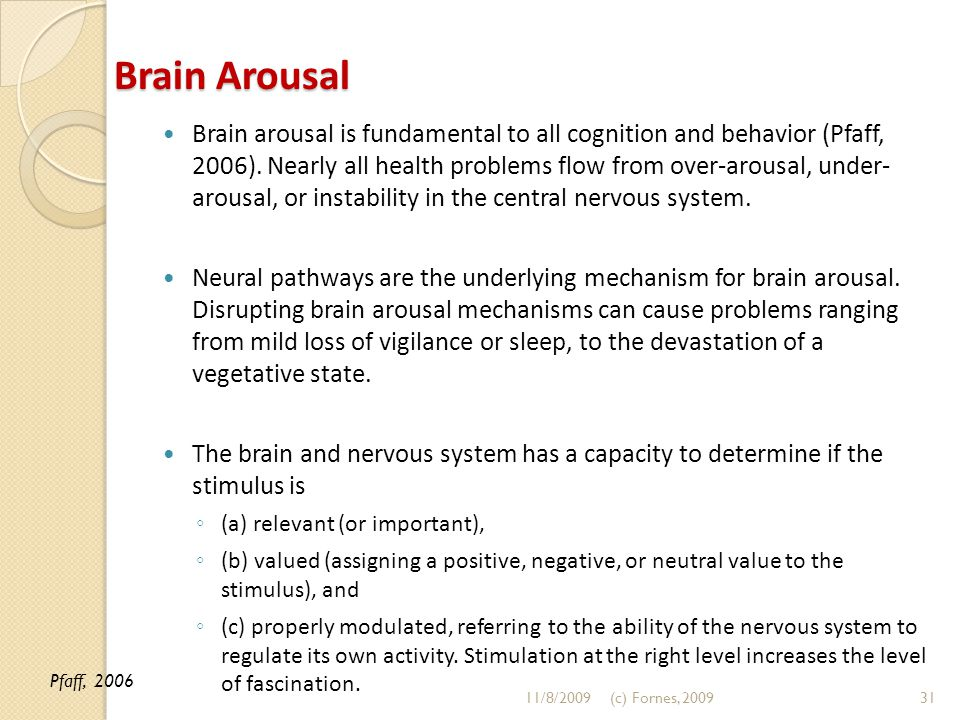 Brain Arousal Brain arousal is fundamental to all cognition and behavior (Pfaff, 2006). Nearly all health problems flow from over-arousal, under- arou