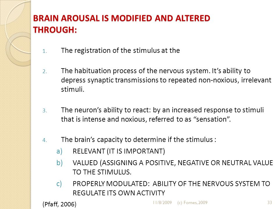 BRAIN AROUSAL IS MODIFIED AND ALTERED THROUGH: 1. The registration of the stimulus at the 2. The habituation process of the nervous system. It's abili