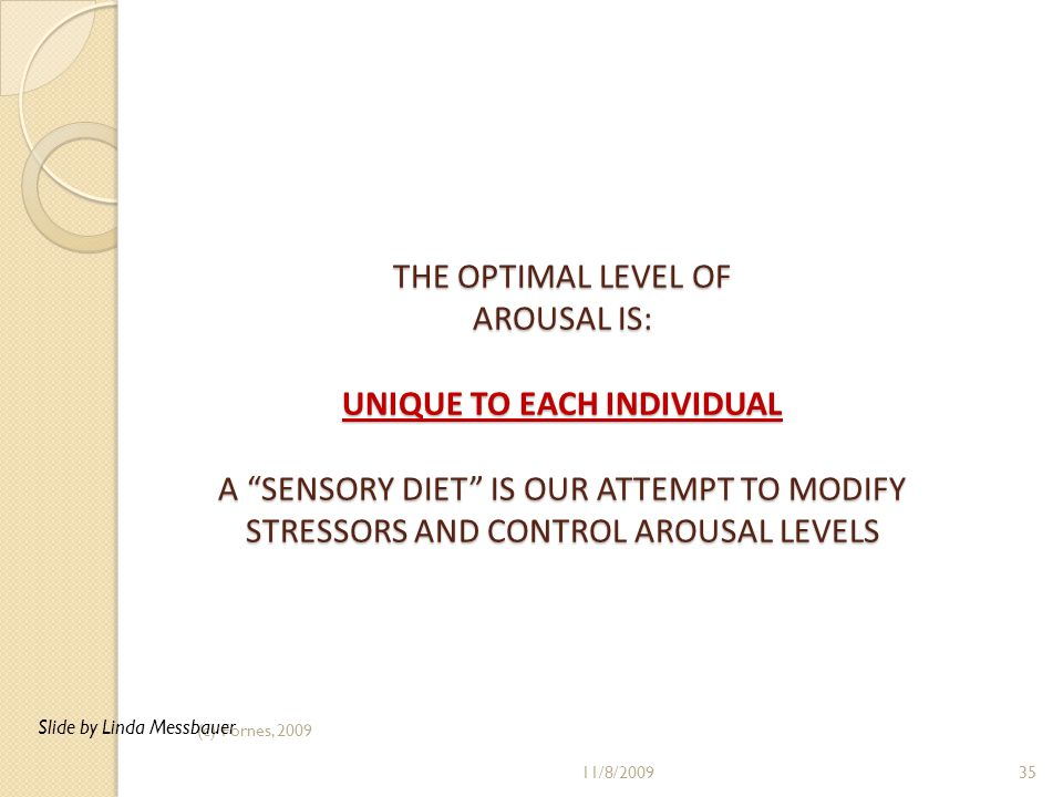 "THE OPTIMAL LEVEL OF AROUSAL IS: UNIQUE TO EACH INDIVIDUAL A ""SENSORY DIET"" IS OUR ATTEMPT TO MODIFY STRESSORS AND CONTROL AROUSAL LEVELS (c) Fornes,"