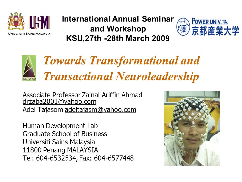 Towards Transformational and Transactional Neuroleadership Associate Professor Zainal Ariffin Ahmad drzaba2001@yahoo.com Adel Tajasom adeltajasm@yahoo.com Human Development Lab Graduate School of Business Universiti Sains Malaysia 11800 Penang MALAYSIA Tel: 604-6532534, Fax: 604-6577448 International Annual Seminar and Workshop KSU,27th -28th March 2009