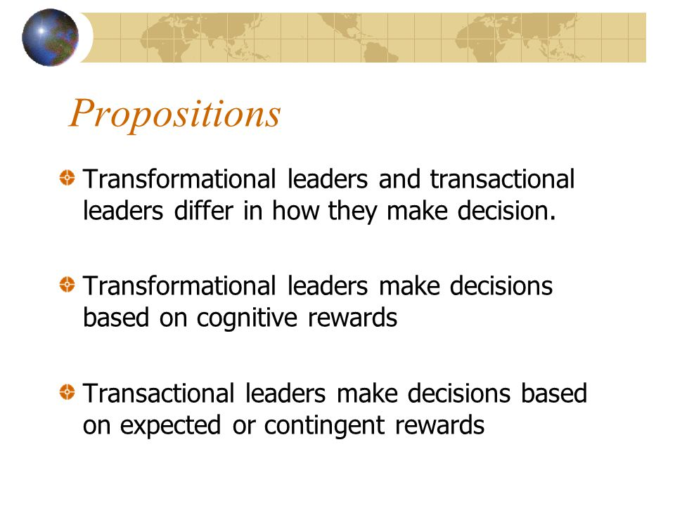 Propositions Transformational leaders and transactional leaders differ in how they make decision.