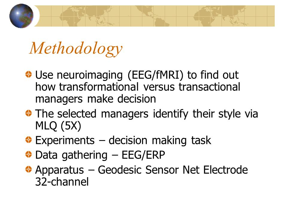 Methodology Use neuroimaging (EEG/fMRI) to find out how transformational versus transactional managers make decision The selected managers identify their style via MLQ (5X) Experiments – decision making task Data gathering – EEG/ERP Apparatus – Geodesic Sensor Net Electrode 32-channel