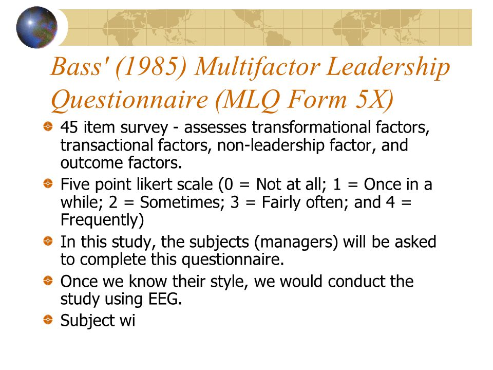 Bass (1985) Multifactor Leadership Questionnaire (MLQ Form 5X) 45 item survey - assesses transformational factors, transactional factors, non-leadership factor, and outcome factors.
