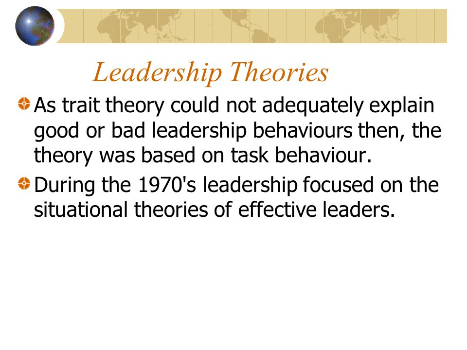 Leadership Theories As trait theory could not adequately explain good or bad leadership behaviours then, the theory was based on task behaviour.