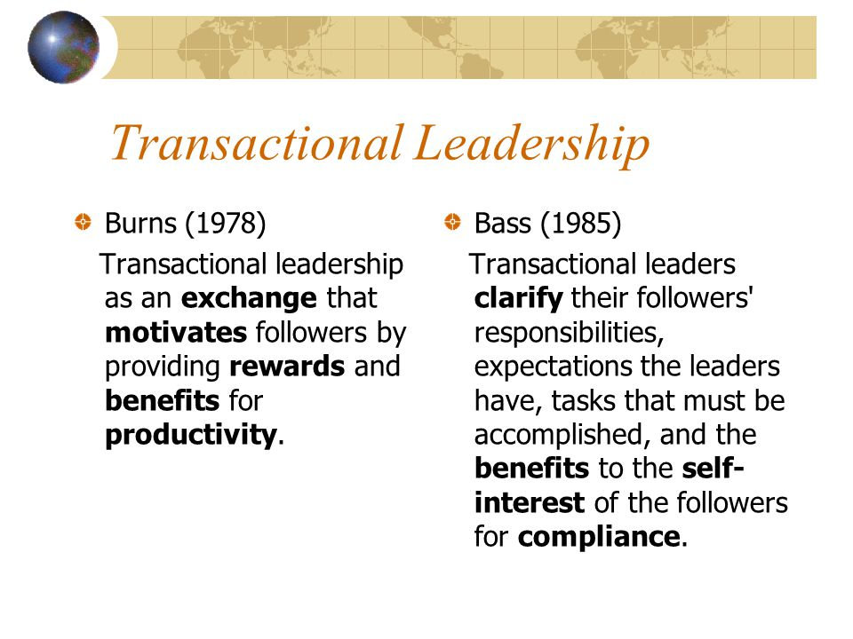 Transactional Leadership Burns (1978) Transactional leadership as an exchange that motivates followers by providing rewards and benefits for productiv