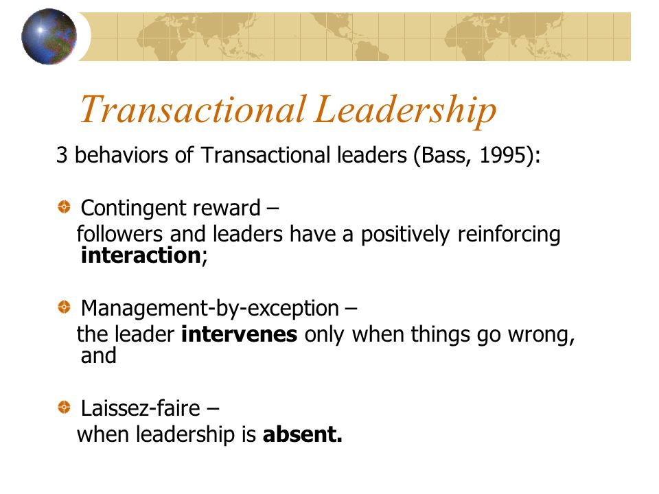 Transactional Leadership 3 behaviors of Transactional leaders (Bass, 1995): Contingent reward – followers and leaders have a positively reinforcing interaction; Management-by-exception – the leader intervenes only when things go wrong, and Laissez-faire – when leadership is absent.