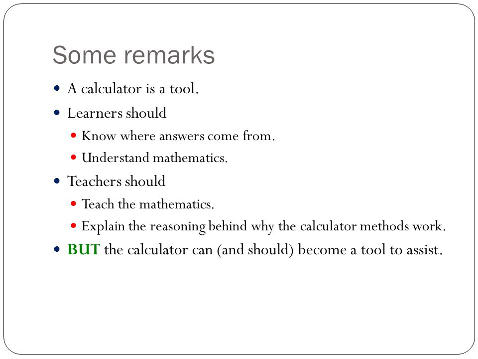 Some remarks A calculator is a tool. Learners should Know where answers come from.