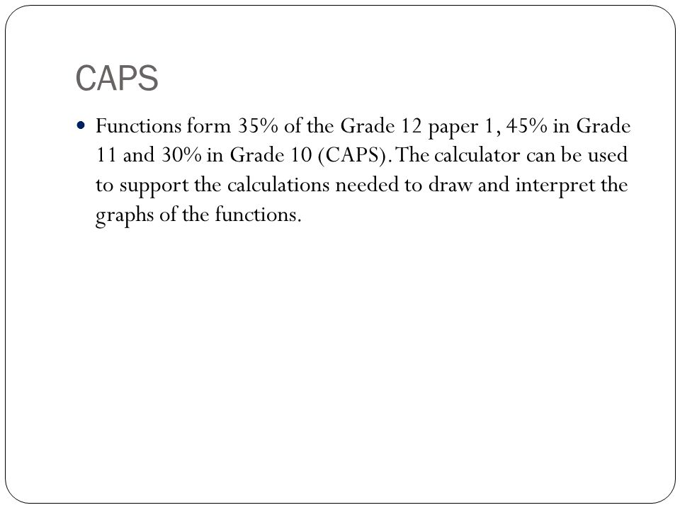 CAPS Functions form 35% of the Grade 12 paper 1, 45% in Grade 11 and 30% in Grade 10 (CAPS).