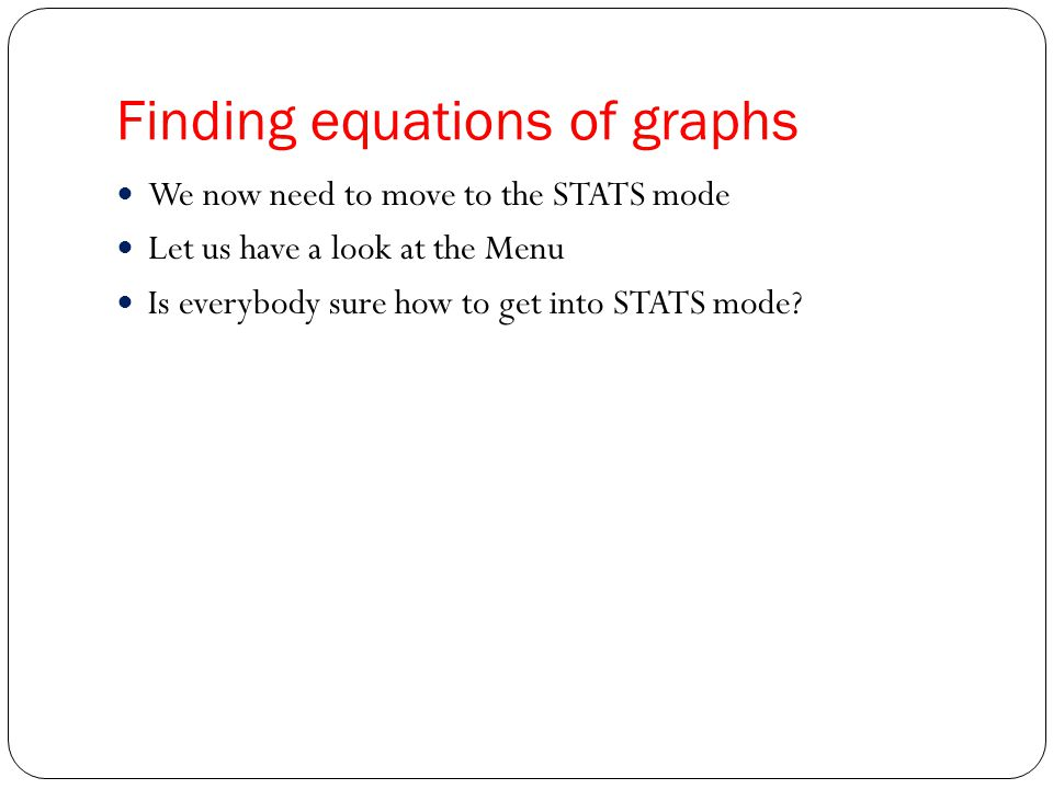 Finding equations of graphs We now need to move to the STATS mode Let us have a look at the Menu Is everybody sure how to get into STATS mode?