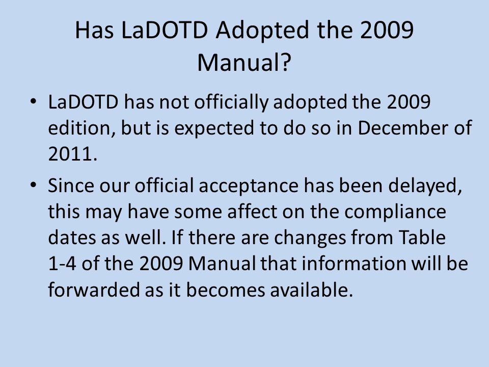 Has LaDOTD Adopted the 2009 Manual? LaDOTD has not officially adopted the 2009 edition, but is expected to do so in December of 2011. Since our offici