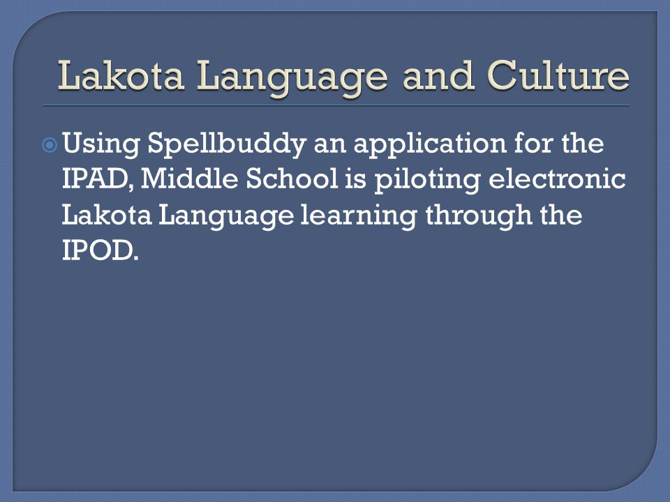 Using Spellbuddy an application for the IPAD, Middle School is piloting electronic Lakota Language learning through the IPOD.