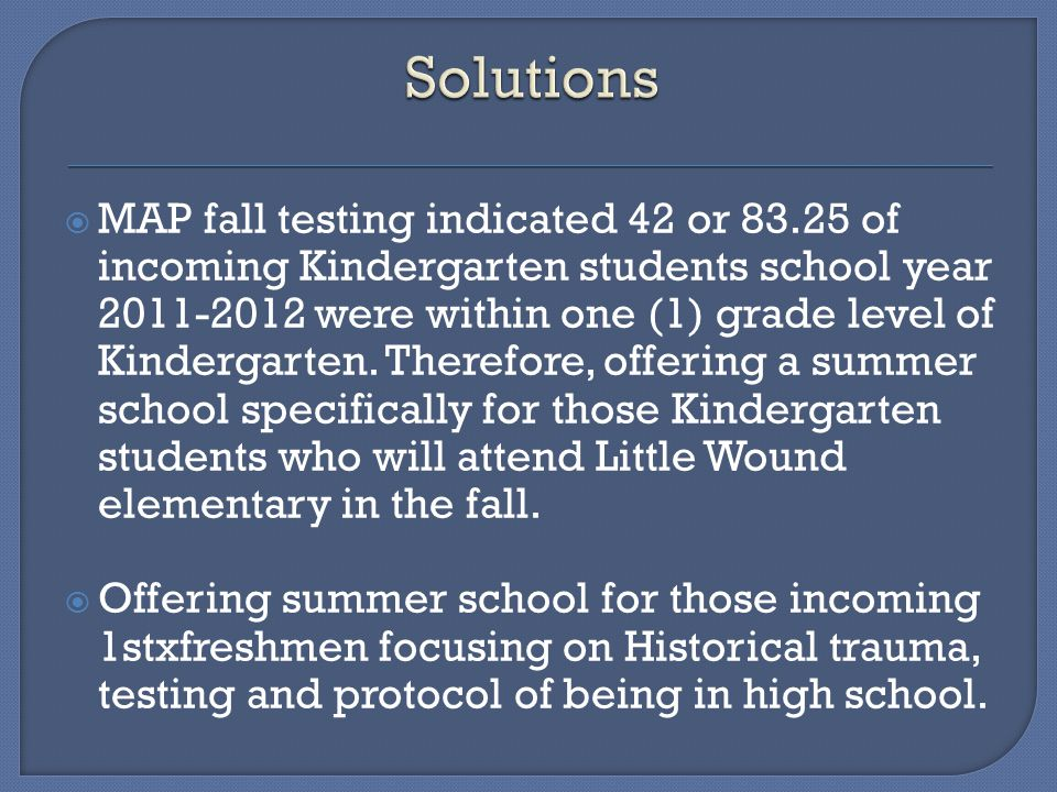  MAP fall testing indicated 42 or 83.25 of incoming Kindergarten students school year 2011-2012 were within one (1) grade level of Kindergarten.