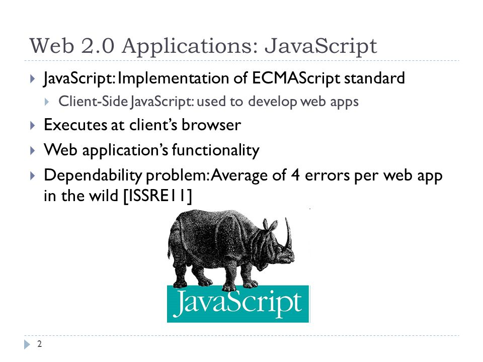 Web 2.0 Applications: JavaScript  JavaScript: Implementation of ECMAScript standard  Client-Side JavaScript: used to develop web apps  Executes at client's browser  Web application's functionality  Dependability problem: Average of 4 errors per web app in the wild [ISSRE11] 2
