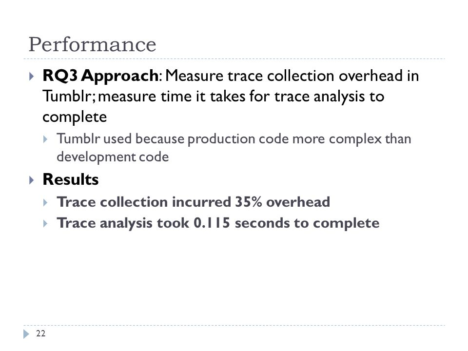 Performance  RQ3 Approach: Measure trace collection overhead in Tumblr; measure time it takes for trace analysis to complete  Tumblr used because production code more complex than development code  Results  Trace collection incurred 35% overhead  Trace analysis took 0.115 seconds to complete 22