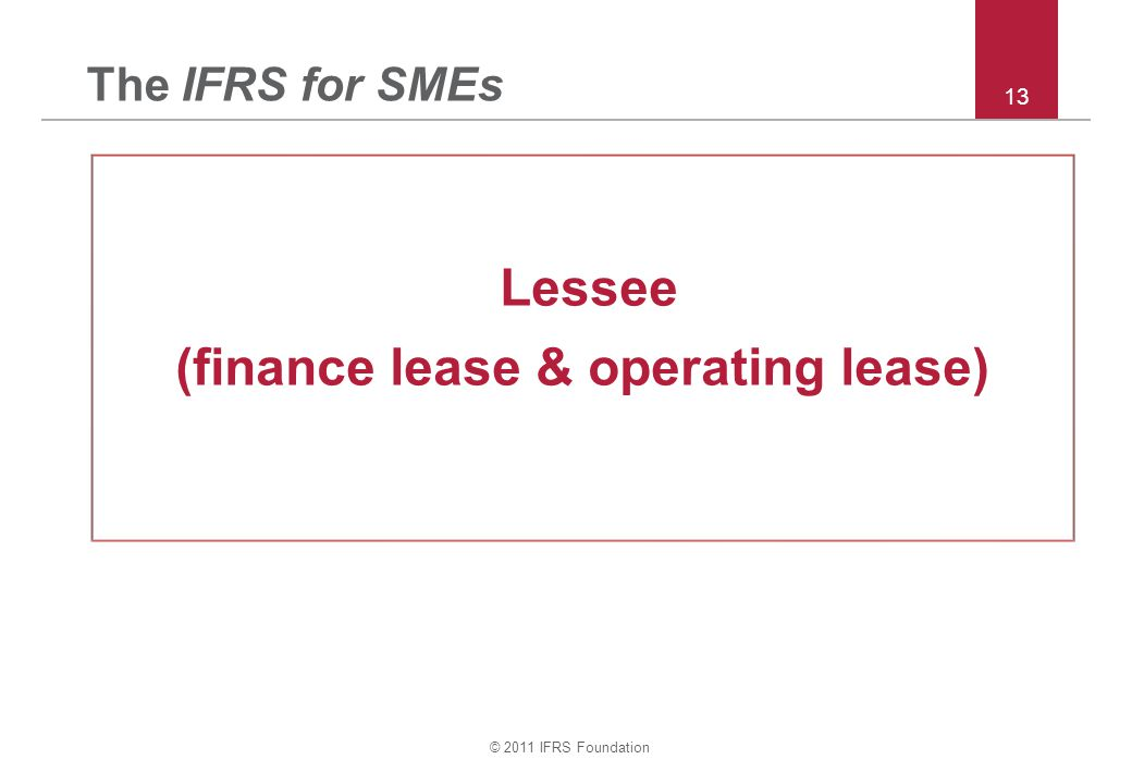 © 2011 IFRS Foundation 13 The IFRS for SMEs Lessee (finance lease & operating lease)