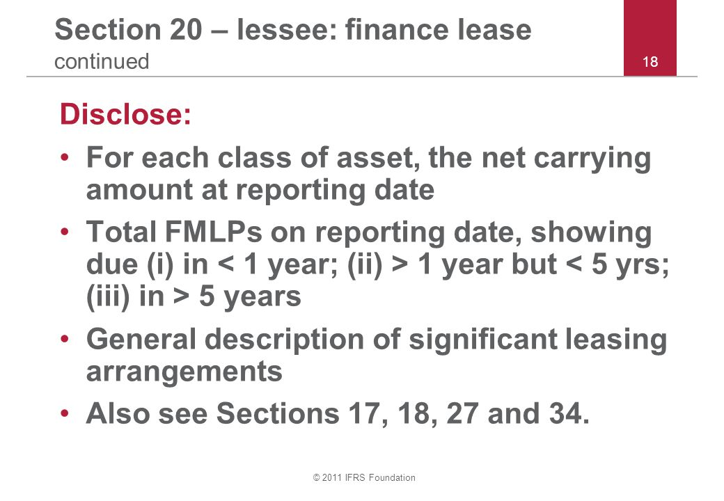 © 2011 IFRS Foundation 18 Section 20 – lessee: finance lease continued Disclose: For each class of asset, the net carrying amount at reporting date To