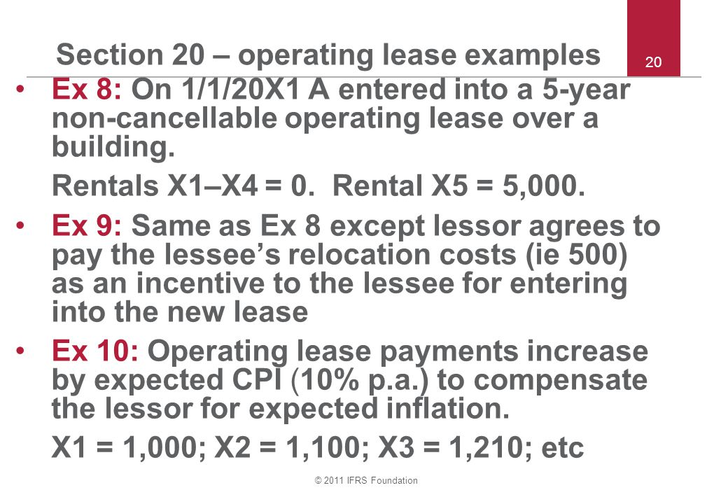© 2011 IFRS Foundation Section 20 – operating lease examples Ex 8: On 1/1/20X1 A entered into a 5-year non ‑ cancellable operating lease over a buildi