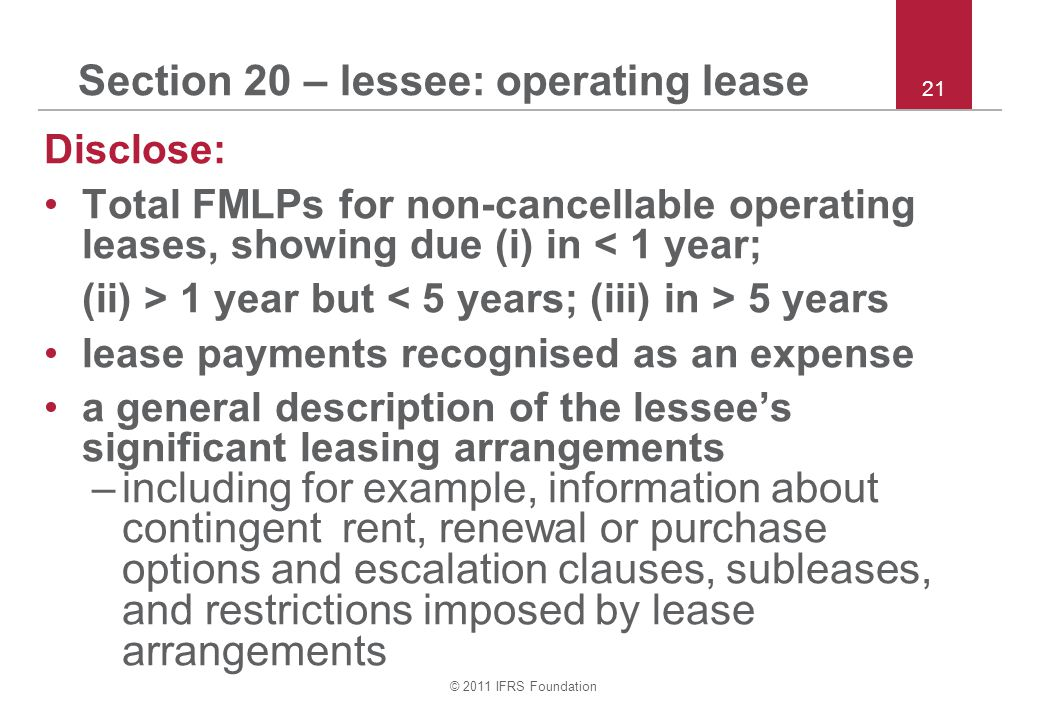 © 2011 IFRS Foundation 21 Section 20 – lessee: operating lease Disclose: Total FMLPs for non-cancellable operating leases, showing due (i) in < 1 year