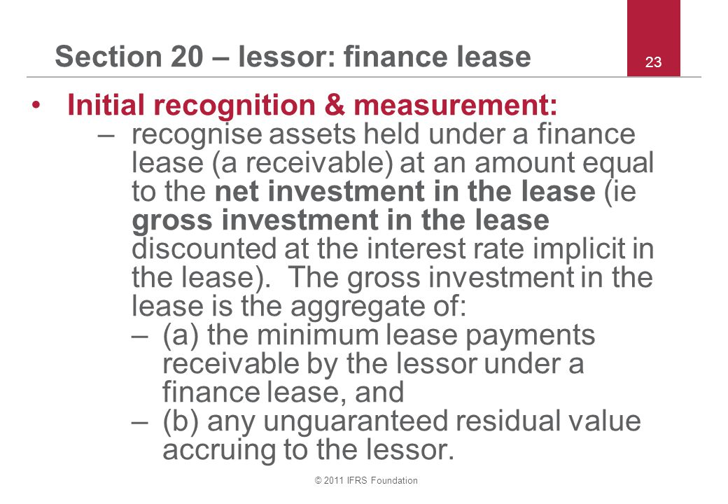 © 2011 IFRS Foundation 23 Section 20 – lessor: finance lease Initial recognition & measurement: –recognise assets held under a finance lease (a receiv