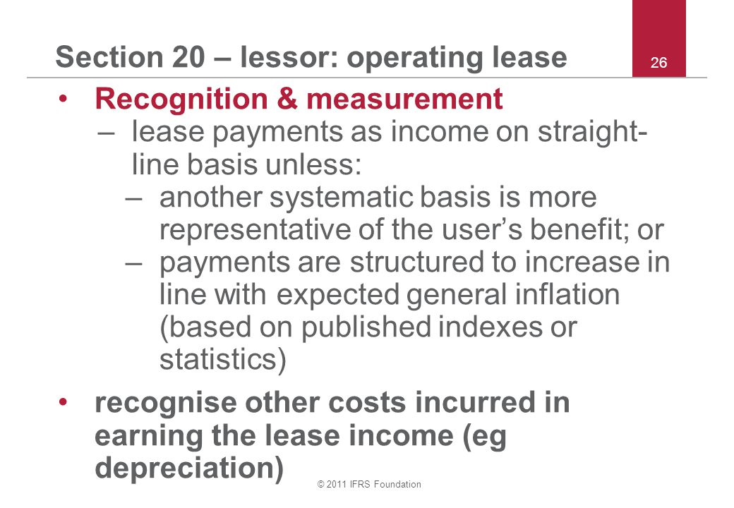 © 2011 IFRS Foundation 26 Section 20 – lessor: operating lease Recognition & measurement –lease payments as income on straight- line basis unless: –an