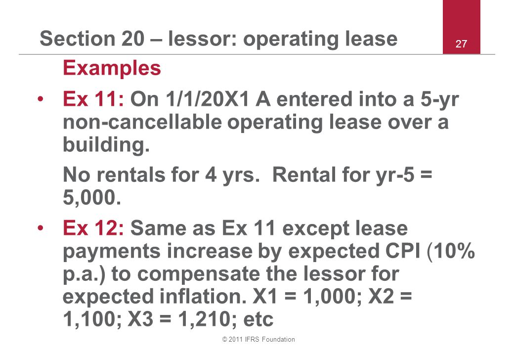© 2011 IFRS Foundation Section 20 – lessor: operating lease Examples Ex 11: On 1/1/20X1 A entered into a 5-yr non ‑ cancellable operating lease over a