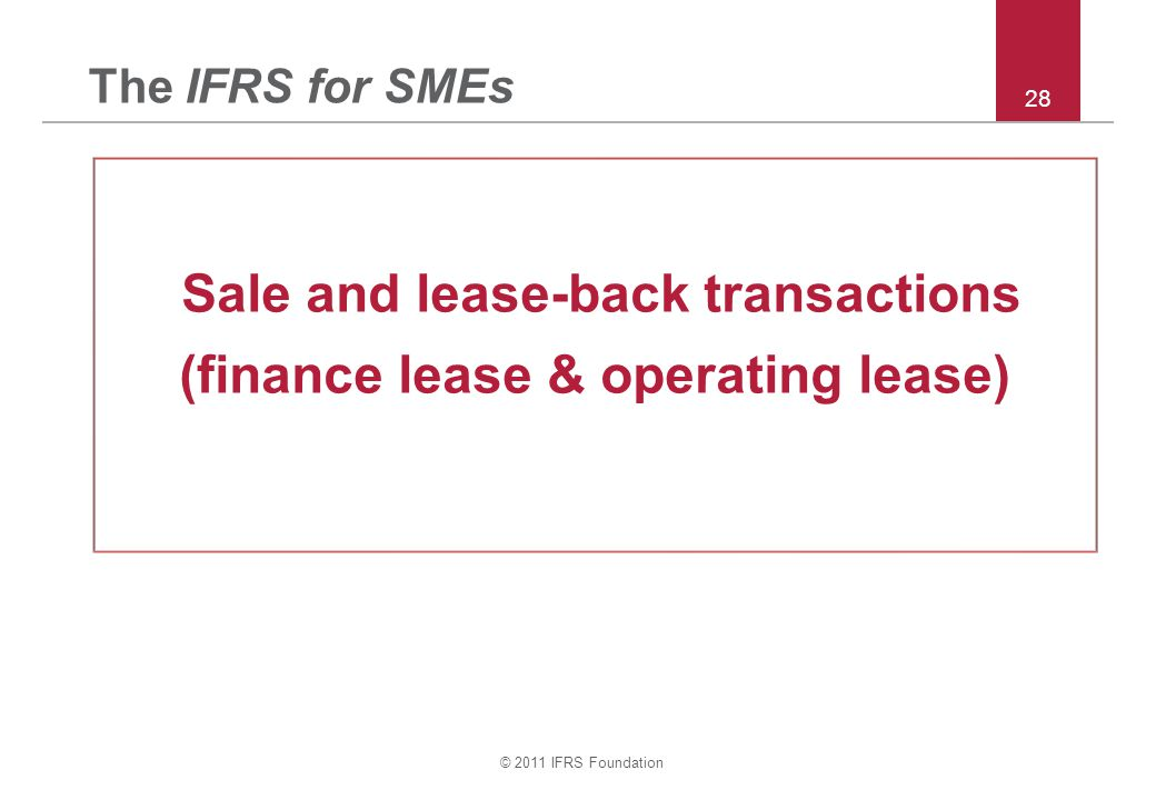 © 2011 IFRS Foundation 28 The IFRS for SMEs Sale and lease-back transactions (finance lease & operating lease)