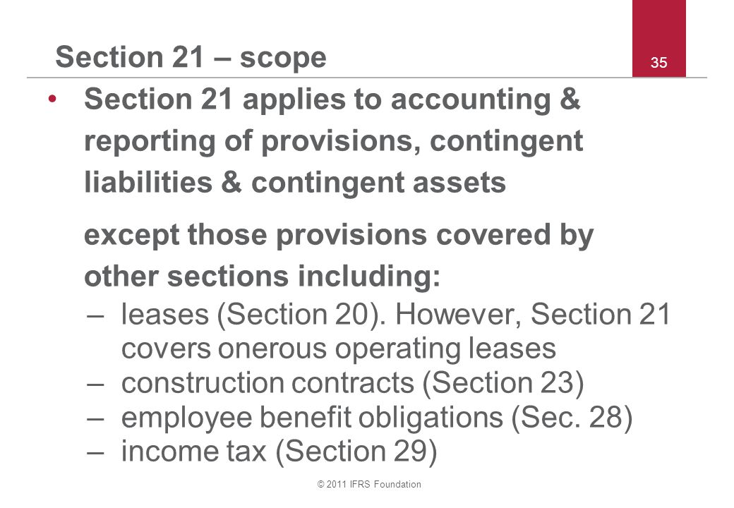 © 2011 IFRS Foundation 35 Section 21 – scope Section 21 applies to accounting & reporting of provisions, contingent liabilities & contingent assets ex