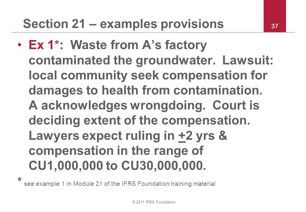 © 2011 IFRS Foundation 37 Section 21 – examples provisions Ex 1*: Waste from A's factory contaminated the groundwater. Lawsuit: local community seek c