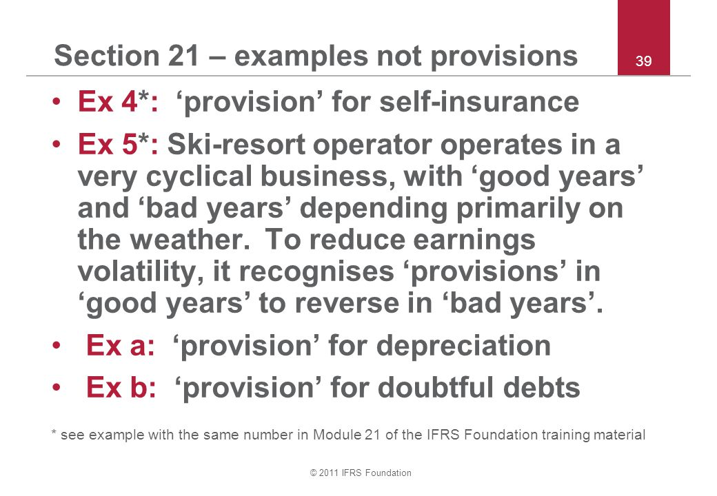 © 2011 IFRS Foundation 39 Section 21 – examples not provisions Ex 4*: 'provision' for self-insurance Ex 5*: Ski-resort operator operates in a very cyc