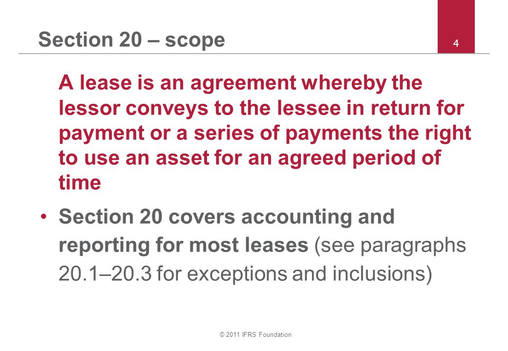 © 2011 IFRS Foundation 4 Section 20 – scope A lease is an agreement whereby the lessor conveys to the lessee in return for payment or a series of paym