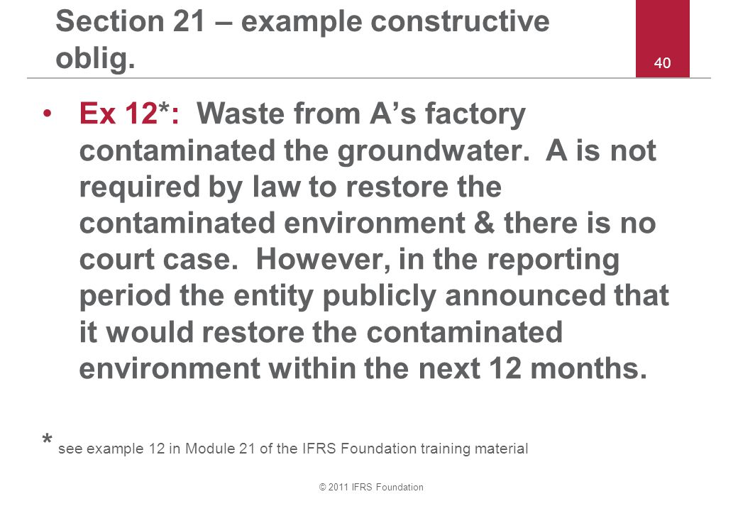 © 2011 IFRS Foundation 40 Section 21 – example constructive oblig. Ex 12*: Waste from A's factory contaminated the groundwater. A is not required by l